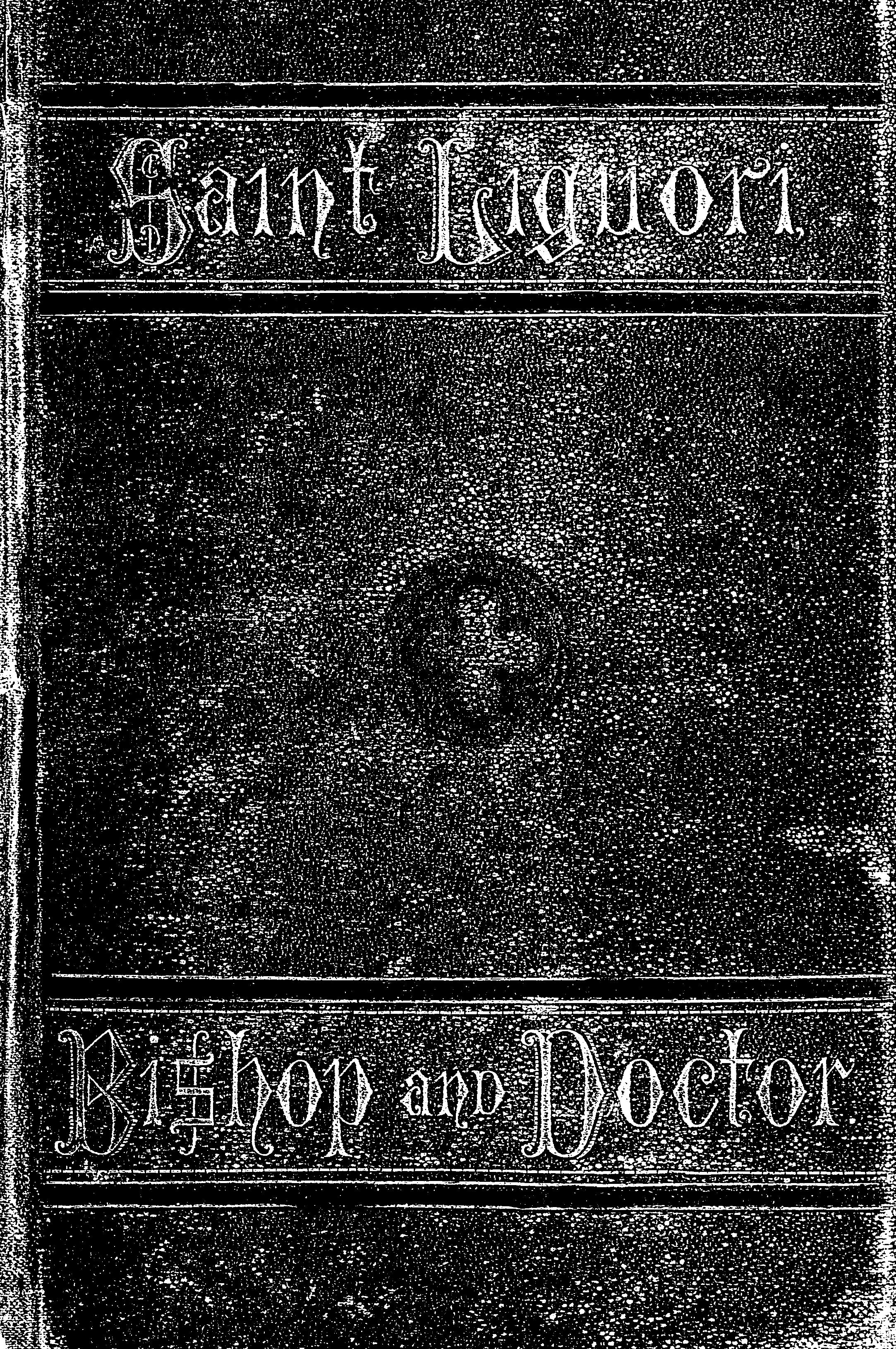 Cover of: The life of St. Alphonsus Liguori, Bishop, Confessor, and Doctor of the Church, Founder of the Congregation of the Most Holy Redeemer